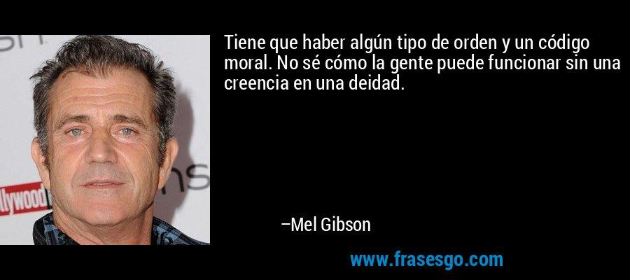 Tiene que haber algún tipo de orden y un código moral. No sé cómo la gente puede funcionar sin una creencia en una deidad. – Mel Gibson