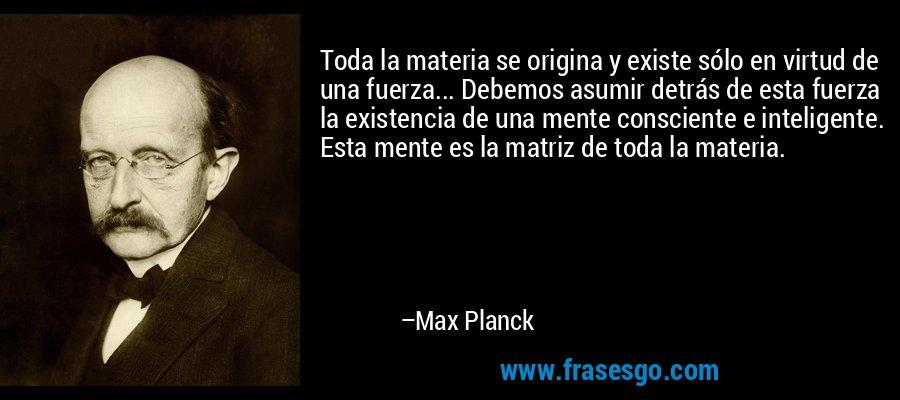 Toda la materia se origina y existe sólo en virtud de una fuerza... Debemos asumir detrás de esta fuerza la existencia de una mente consciente e inteligente. Esta mente es la matriz de toda la materia. – Max Planck