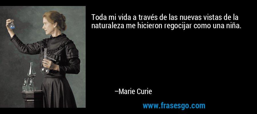 Toda mi vida a través de las nuevas vistas de la naturaleza me hicieron regocijar como una niña. – Marie Curie