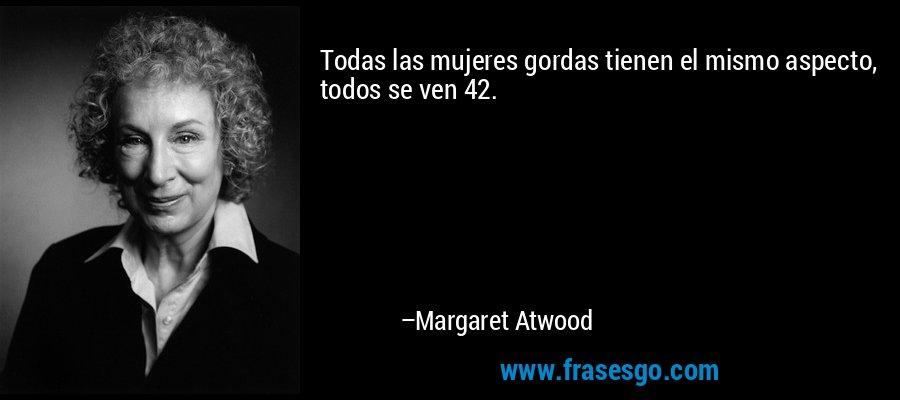 Todas las mujeres gordas tienen el mismo aspecto, todos se ven 42. – Margaret Atwood
