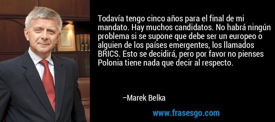 Todavía tengo cinco años para el final de mi mandato. Hay muchos candidatos. No habrá ningún problema si se supone que debe ser un europeo o alguien de los países emergentes, los llamados BRICS. Esto se decidirá, pero por favor no pienses Polonia tiene nada que decir al respecto. – Marek Belka
