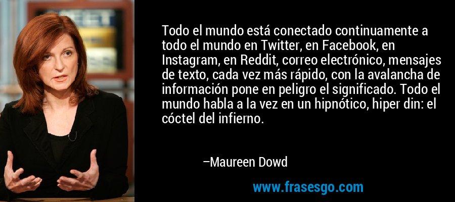 Todo el mundo está conectado continuamente a todo el mundo en Twitter, en Facebook, en Instagram, en Reddit, correo electrónico, mensajes de texto, cada vez más rápido, con la avalancha de información pone en peligro el significado. Todo el mundo habla a la vez en un hipnótico, hiper din: el cóctel del infierno. – Maureen Dowd