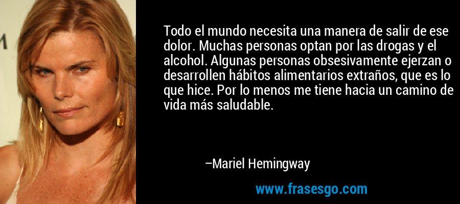 Todo el mundo necesita una manera de salir de ese dolor. Muchas personas optan por las drogas y el alcohol. Algunas personas obsesivamente ejerzan o desarrollen hábitos alimentarios extraños, que es lo que hice. Por lo menos me tiene hacia un camino de vida más saludable. – Mariel Hemingway