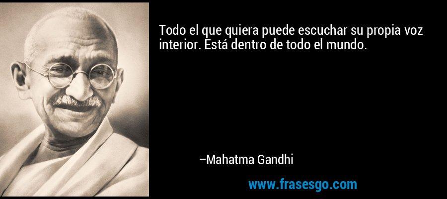 Todo el que quiera puede escuchar su propia voz interior. Está dentro de todo el mundo. – Mahatma Gandhi