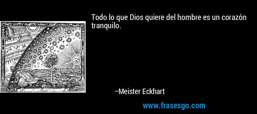 Todo lo que Dios quiere del hombre es un corazón tranquilo. – Meister Eckhart