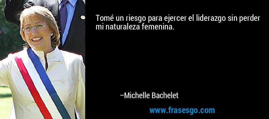 Tomé un riesgo para ejercer el liderazgo sin perder mi naturaleza femenina. – Michelle Bachelet