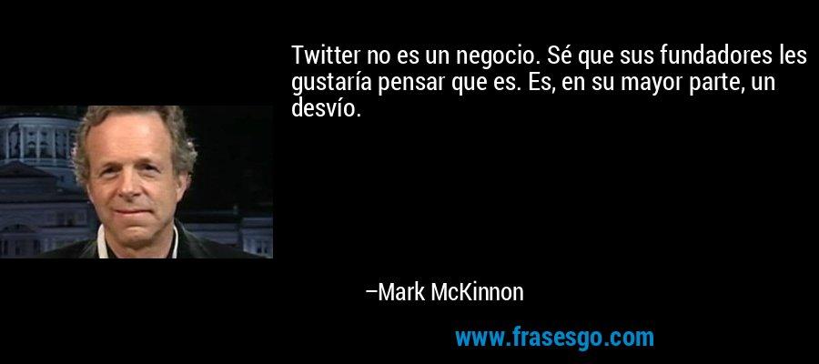 Twitter no es un negocio. Sé que sus fundadores les gustaría pensar que es. Es, en su mayor parte, un desvío. – Mark McKinnon