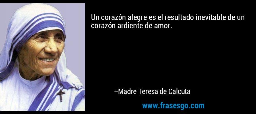 Un corazón alegre es el resultado inevitable de un corazón ardiente de amor. – Madre Teresa de Calcuta