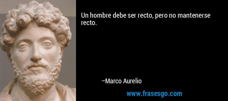 Un hombre debe ser recto, pero no mantenerse recto. – Marco Aurelio