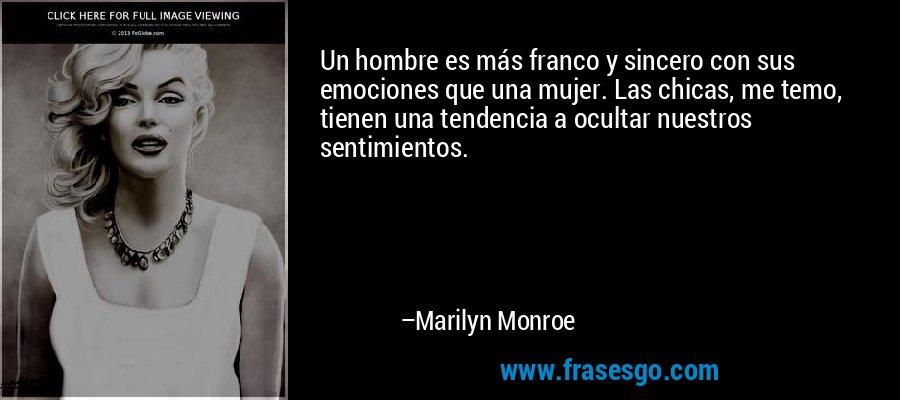 Un hombre es más franco y sincero con sus emociones que una mujer. Las chicas, me temo, tienen una tendencia a ocultar nuestros sentimientos. – Marilyn Monroe