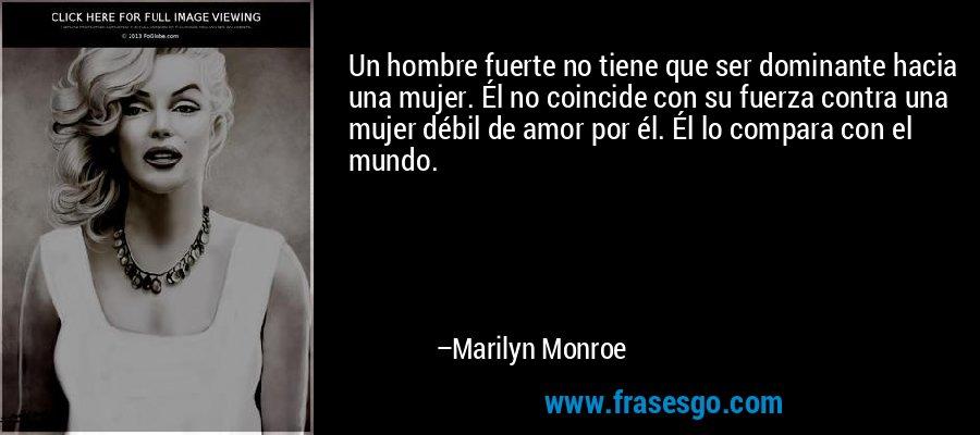 Un hombre fuerte no tiene que ser dominante hacia una mujer. Él no coincide con su fuerza contra una mujer débil de amor por él. Él lo compara con el mundo. – Marilyn Monroe