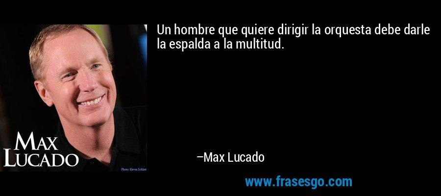 Un hombre que quiere dirigir la orquesta debe darle la espalda a la multitud. – Max Lucado