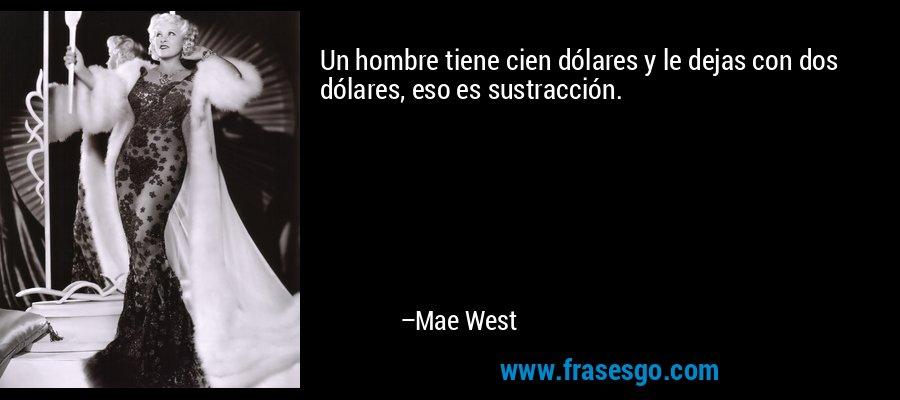 Un hombre tiene cien dólares y le dejas con dos dólares, eso es sustracción. – Mae West