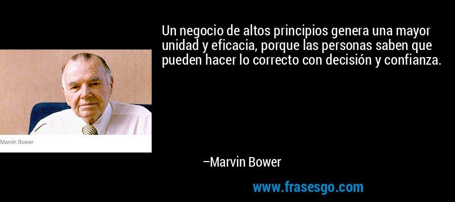Un negocio de altos principios genera una mayor unidad y eficacia, porque las personas saben que pueden hacer lo correcto con decisión y confianza. – Marvin Bower