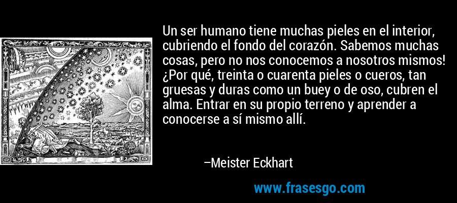 Un ser humano tiene muchas pieles en el interior, cubriendo el fondo del corazón. Sabemos muchas cosas, pero no nos conocemos a nosotros mismos! ¿Por qué, treinta o cuarenta pieles o cueros, tan gruesas y duras como un buey o de oso, cubren el alma. Entrar en su propio terreno y aprender a conocerse a sí mismo allí. – Meister Eckhart