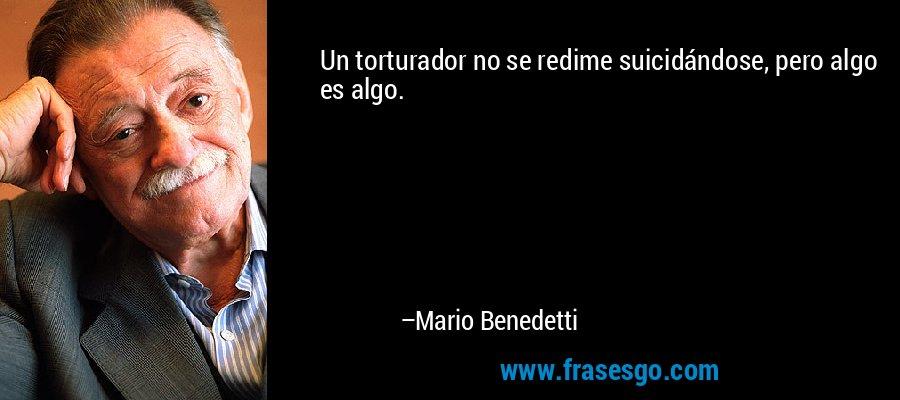Un torturador no se redime suicidándose, pero algo es algo. – Mario Benedetti