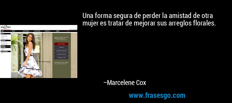 Una forma segura de perder la amistad de otra mujer es tratar de mejorar sus arreglos florales. – Marcelene Cox