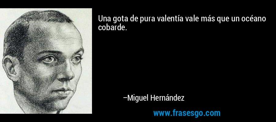 Una gota de pura valentía vale más que un océano cobarde. – Miguel Hernández