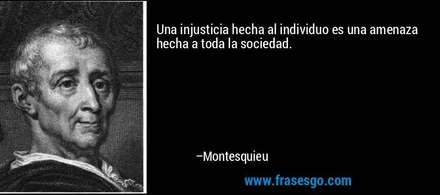 Una injusticia hecha al individuo es una amenaza hecha a toda la sociedad. – Montesquieu