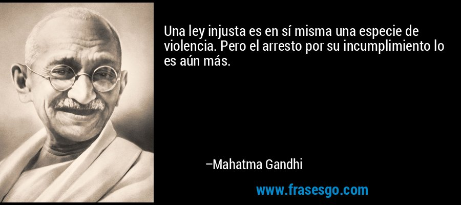 Una ley injusta es en sí misma una especie de violencia. Pero el arresto por su incumplimiento lo es aún más. – Mahatma Gandhi