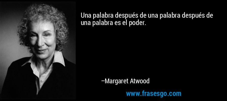 Una palabra después de una palabra después de una palabra es el poder. – Margaret Atwood
