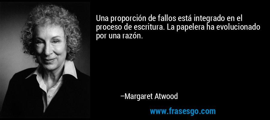 Una proporción de fallos está integrado en el proceso de escritura. La papelera ha evolucionado por una razón. – Margaret Atwood