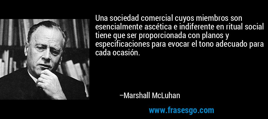 Una sociedad comercial cuyos miembros son esencialmente ascética e indiferente en ritual social tiene que ser proporcionada con planos y especificaciones para evocar el tono adecuado para cada ocasión. – Marshall McLuhan