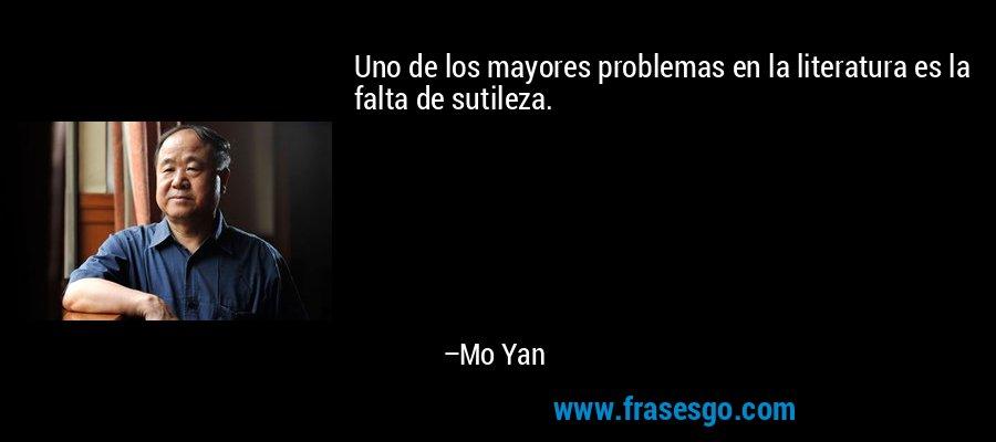 Uno de los mayores problemas en la literatura es la falta de sutileza. – Mo Yan
