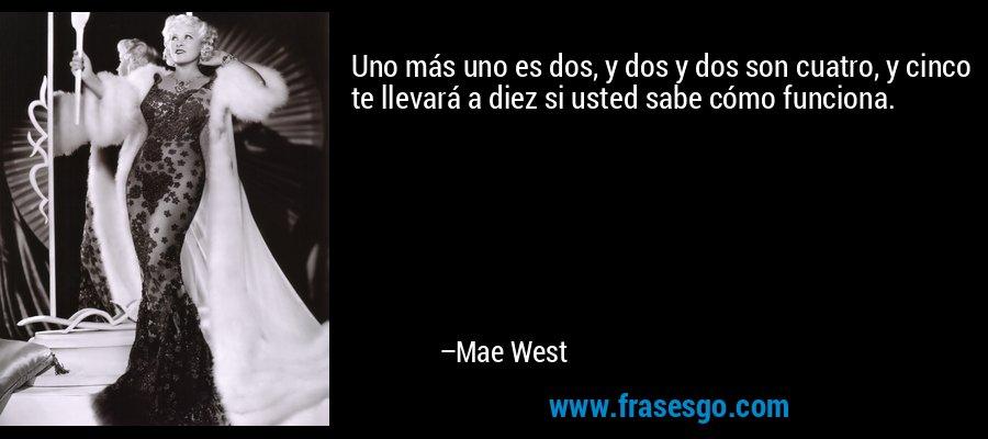 Uno más uno es dos, y dos y dos son cuatro, y cinco te llevará a diez si usted sabe cómo funciona. – Mae West