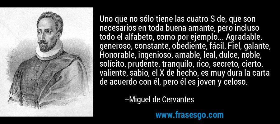 Uno que no sólo tiene las cuatro S de, que son necesarios en toda buena amante, pero incluso todo el alfabeto, como por ejemplo... Agradable, generoso, constante, obediente, fácil, Fiel, galante, Honorable, ingenioso, amable, leal, dulce, noble, solícito, prudente, tranquilo, rico, secreto, cierto, valiente, sabio, el X de hecho, es muy dura la carta de acuerdo con él, pero él es joven y celoso. – Miguel de Cervantes