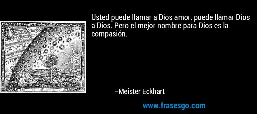 Usted puede llamar a Dios amor, puede llamar Dios a Dios. Pero el mejor nombre para Dios es la compasión. – Meister Eckhart