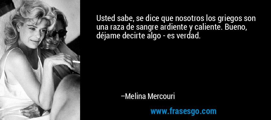 Usted sabe, se dice que nosotros los griegos son una raza de sangre ardiente y caliente. Bueno, déjame decirte algo - es verdad. – Melina Mercouri