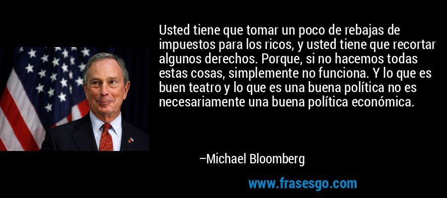 Usted tiene que tomar un poco de rebajas de impuestos para los ricos, y usted tiene que recortar algunos derechos. Porque, si no hacemos todas estas cosas, simplemente no funciona. Y lo que es buen teatro y lo que es una buena política no es necesariamente una buena política económica. – Michael Bloomberg
