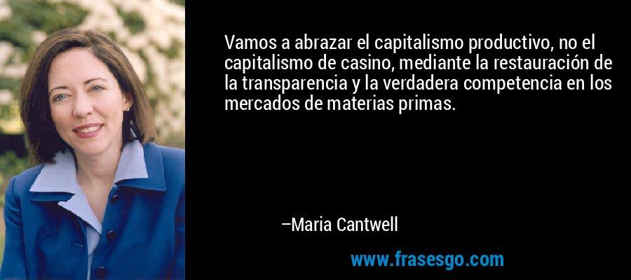 Vamos a abrazar el capitalismo productivo, no el capitalismo de casino, mediante la restauración de la transparencia y la verdadera competencia en los mercados de materias primas. – Maria Cantwell
