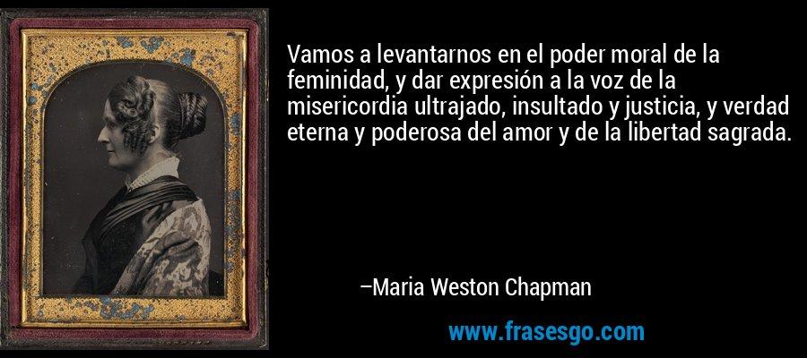 Vamos a levantarnos en el poder moral de la feminidad, y dar expresión a la voz de la misericordia ultrajado, insultado y justicia, y verdad eterna y poderosa del amor y de la libertad sagrada. – Maria Weston Chapman