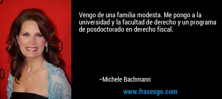 Vengo de una familia modesta. Me pongo a la universidad y la facultad de derecho y un programa de posdoctorado en derecho fiscal. – Michele Bachmann