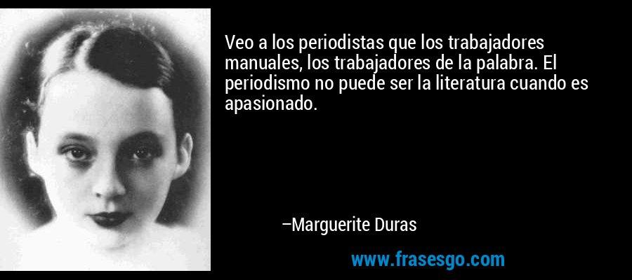Veo a los periodistas que los trabajadores manuales, los trabajadores de la palabra. El periodismo no puede ser la literatura cuando es apasionado. – Marguerite Duras
