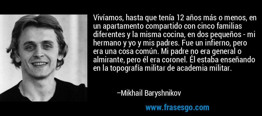 Vivíamos, hasta que tenía 12 años más o menos, en un apartamento compartido con cinco familias diferentes y la misma cocina, en dos pequeños - mi hermano y yo y mis padres. Fue un infierno, pero era una cosa común. Mi padre no era general o almirante, pero él era coronel. Él estaba enseñando en la topografía militar de academia militar. – Mikhail Baryshnikov