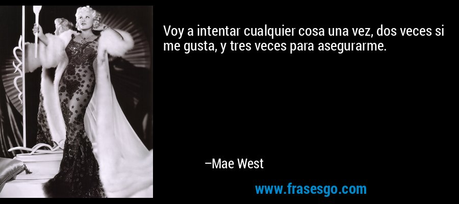 Voy a intentar cualquier cosa una vez, dos veces si me gusta, y tres veces para asegurarme. – Mae West