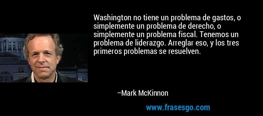 Washington no tiene un problema de gastos, o simplemente un problema de derecho, o simplemente un problema fiscal. Tenemos un problema de liderazgo. Arreglar eso, y los tres primeros problemas se resuelven. – Mark McKinnon