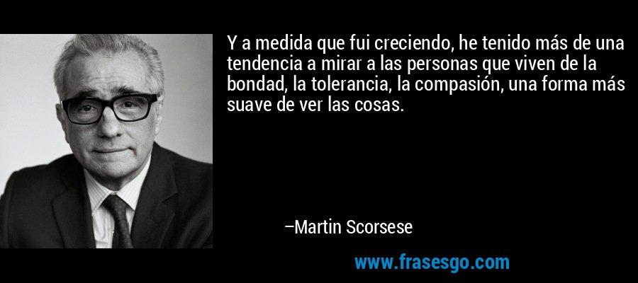 Y a medida que fui creciendo, he tenido más de una tendencia a mirar a las personas que viven de la bondad, la tolerancia, la compasión, una forma más suave de ver las cosas. – Martin Scorsese