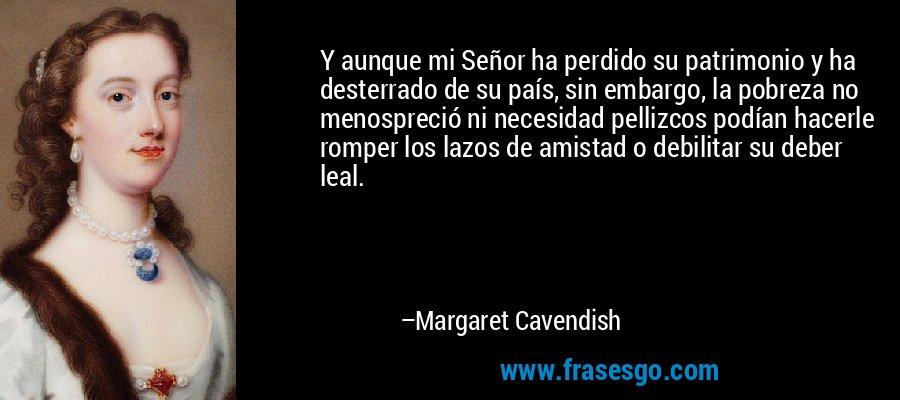 Y aunque mi Señor ha perdido su patrimonio y ha desterrado de su país, sin embargo, la pobreza no menospreció ni necesidad pellizcos podían hacerle romper los lazos de amistad o debilitar su deber leal. – Margaret Cavendish