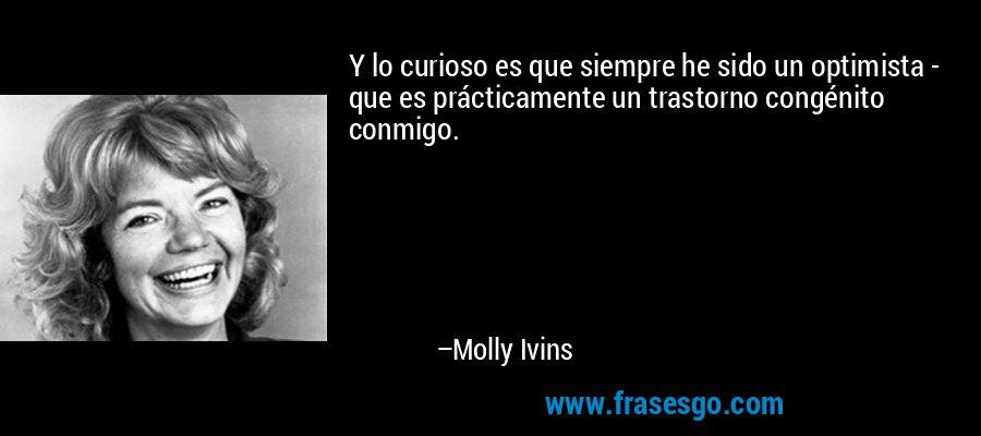 Y lo curioso es que siempre he sido un optimista - que es prácticamente un trastorno congénito conmigo. – Molly Ivins