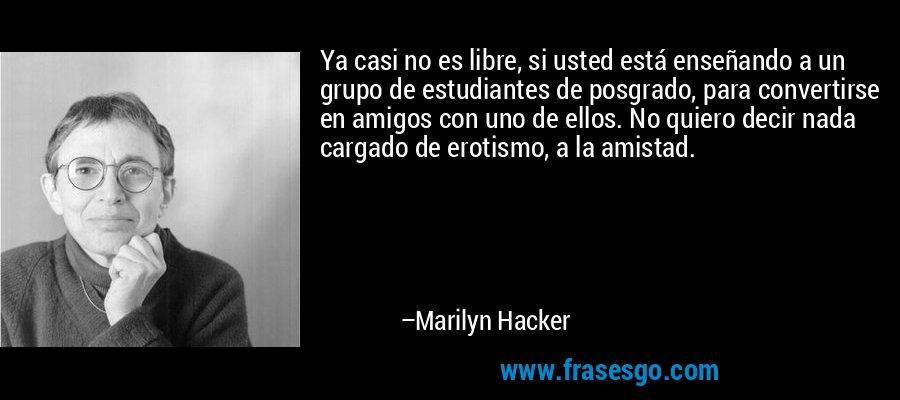 Ya casi no es libre, si usted está enseñando a un grupo de estudiantes de posgrado, para convertirse en amigos con uno de ellos. No quiero decir nada cargado de erotismo, a la amistad. – Marilyn Hacker