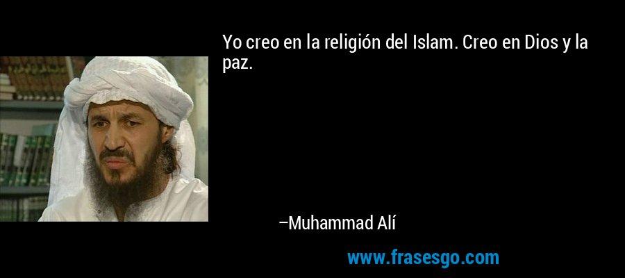 Yo creo en la religión del Islam. Creo en Dios y la paz. – Muhammad Alí