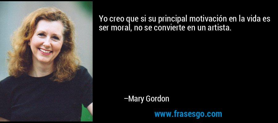 Yo creo que si su principal motivación en la vida es ser moral, no se convierte en un artista. – Mary Gordon