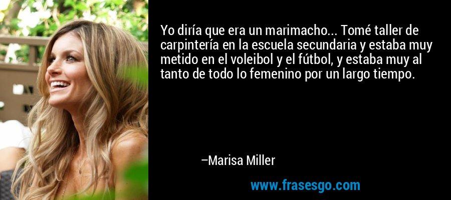 Yo diría que era un marimacho... Tomé taller de carpintería en la escuela secundaria y estaba muy metido en el voleibol y el fútbol, y estaba muy al tanto de todo lo femenino por un largo tiempo. – Marisa Miller