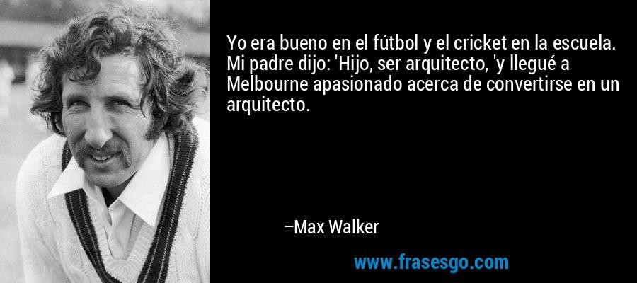 Yo era bueno en el fútbol y el cricket en la escuela. Mi padre dijo: 'Hijo, ser arquitecto, 'y llegué a Melbourne apasionado acerca de convertirse en un arquitecto. – Max Walker