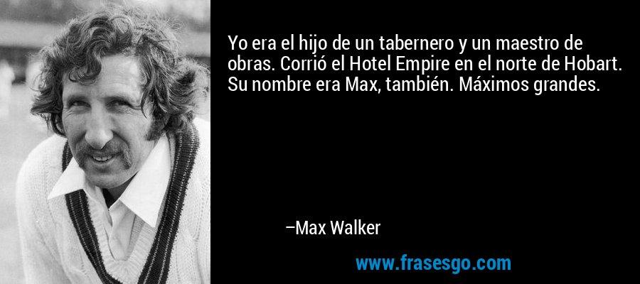 Yo era el hijo de un tabernero y un maestro de obras. Corrió el Hotel Empire en el norte de Hobart. Su nombre era Max, también. Máximos grandes. – Max Walker