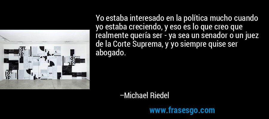 Yo estaba interesado en la política mucho cuando yo estaba creciendo, y eso es lo que creo que realmente quería ser - ya sea un senador o un juez de la Corte Suprema, y yo siempre quise ser abogado. – Michael Riedel